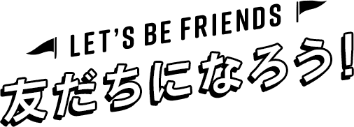Let's BE FRIENDS 友だちになろう!